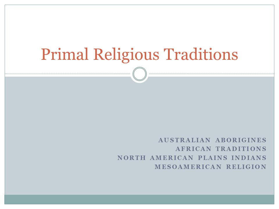 AUSTRALIAN ABORIGINES AFRICAN TRADITIONS NORTH AMERICAN PLAINS INDIANS MESOAMERICAN RELIGION Primal Religious Traditions