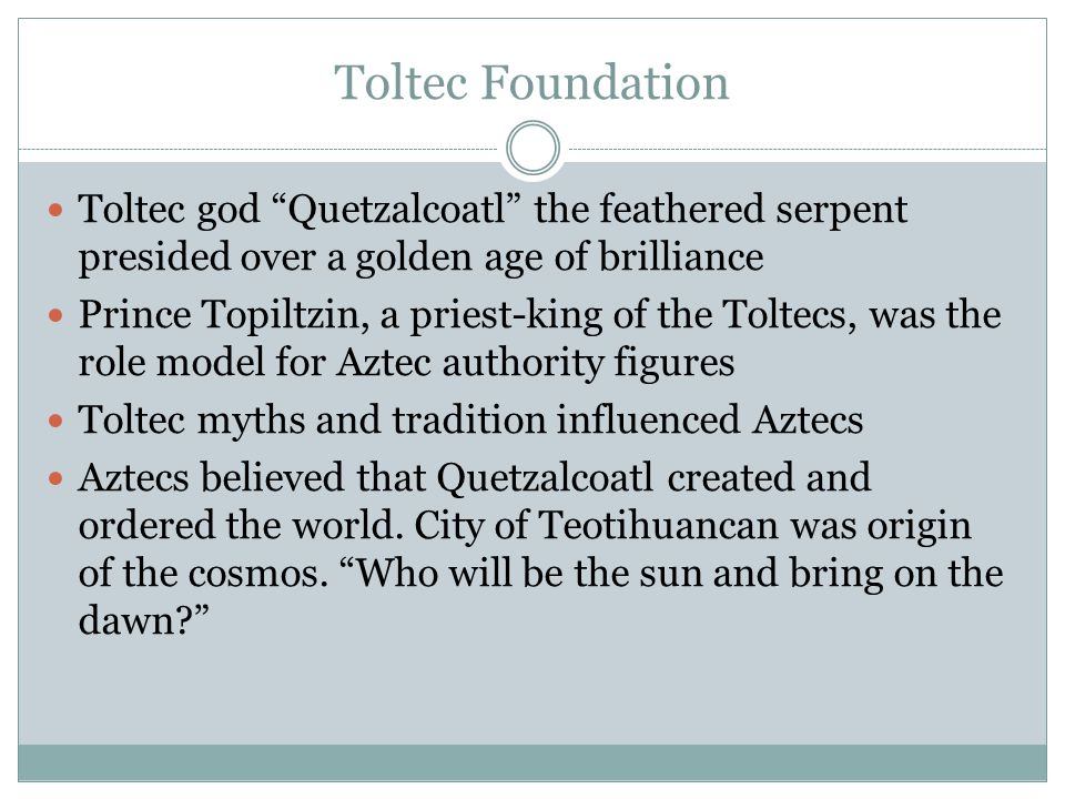 Toltec Foundation Toltec god Quetzalcoatl the feathered serpent presided over a golden age of brilliance Prince Topiltzin, a priest-king of the Toltecs, was the role model for Aztec authority figures Toltec myths and tradition influenced Aztecs Aztecs believed that Quetzalcoatl created and ordered the world.