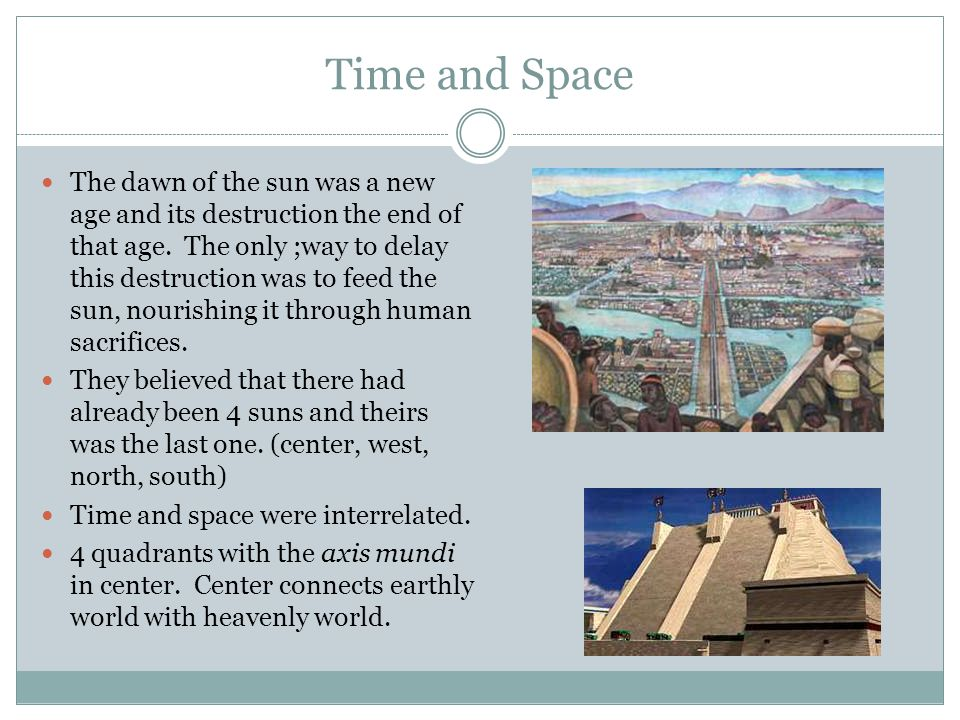 Time and Space The dawn of the sun was a new age and its destruction the end of that age. The only ;way to delay this destruction was to feed the sun,