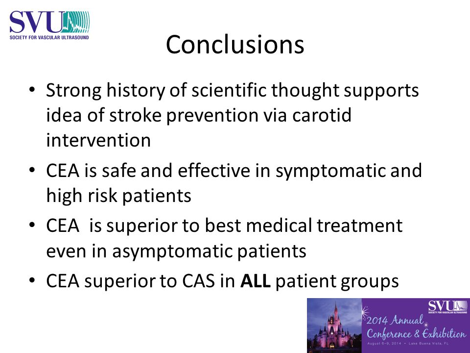 Conclusions Strong history of scientific thought supports idea of stroke prevention via carotid intervention CEA is safe and effective in symptomatic and high risk patients CEA is superior to best medical treatment even in asymptomatic patients CEA superior to CAS in ALL patient groups