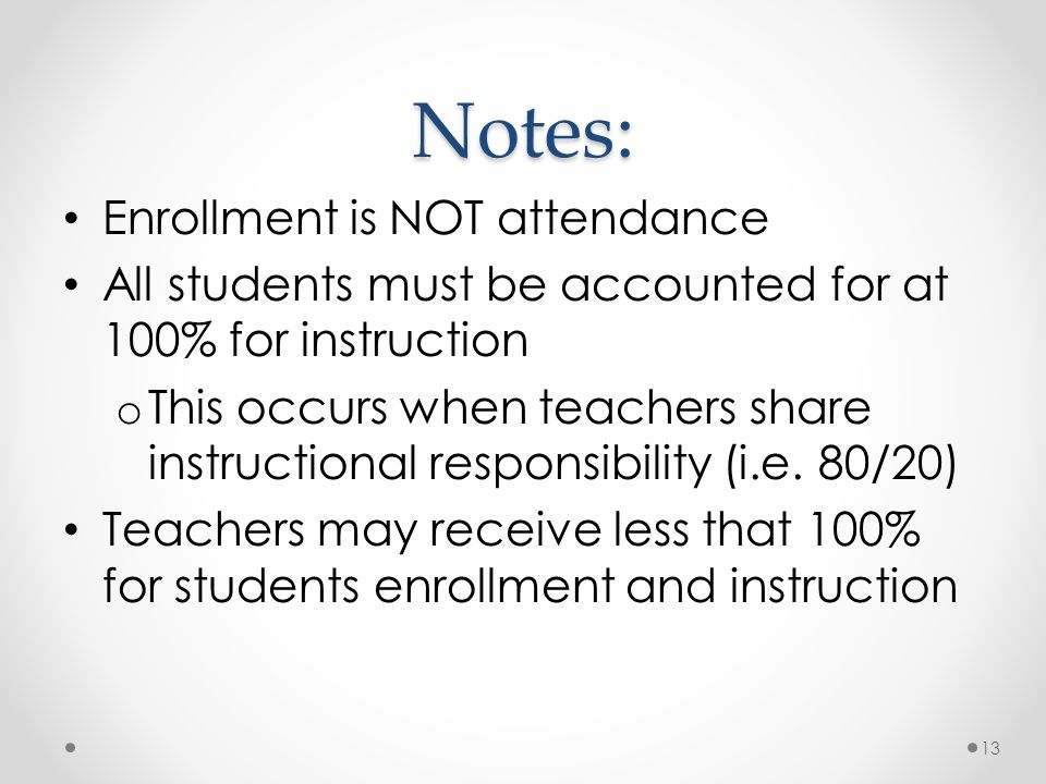 Notes: Enrollment is NOT attendance All students must be accounted for at 100% for instruction o This occurs when teachers share instructional responsibility (i.e.