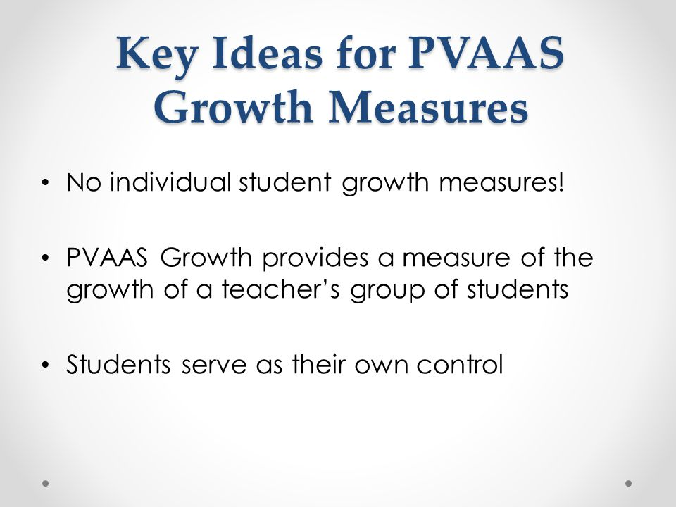 Key Ideas for PVAAS Growth Measures No individual student growth measures.