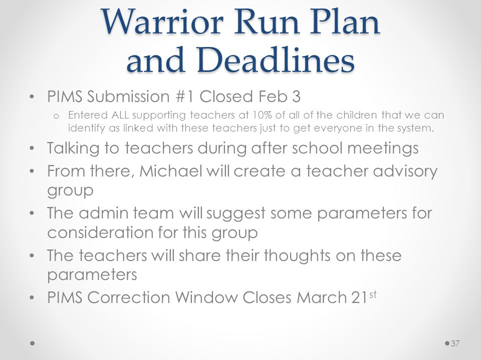 Warrior Run Plan and Deadlines PIMS Submission #1 Closed Feb 3 o Entered ALL supporting teachers at 10% of all of the children that we can identify as linked with these teachers just to get everyone in the system.