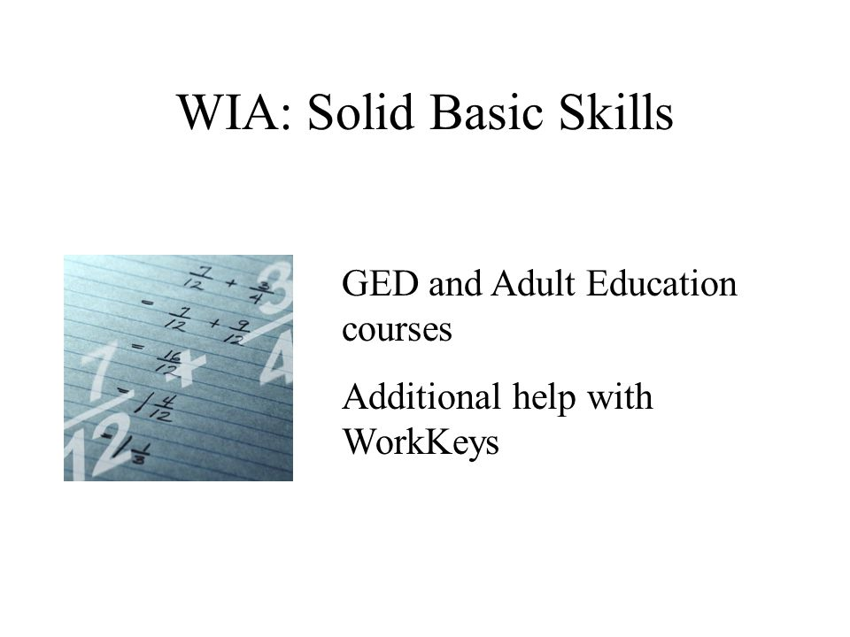 WIA: Solid Basic Skills GED and Adult Education courses Additional help with WorkKeys
