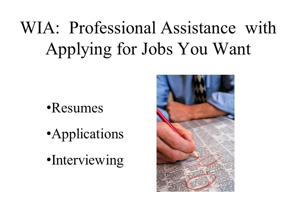 WIA: Professional Assistance with Applying for Jobs You Want Resumes Applications Interviewing