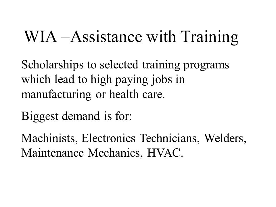 WIA –Assistance with Training Scholarships to selected training programs which lead to high paying jobs in manufacturing or health care. Biggest deman