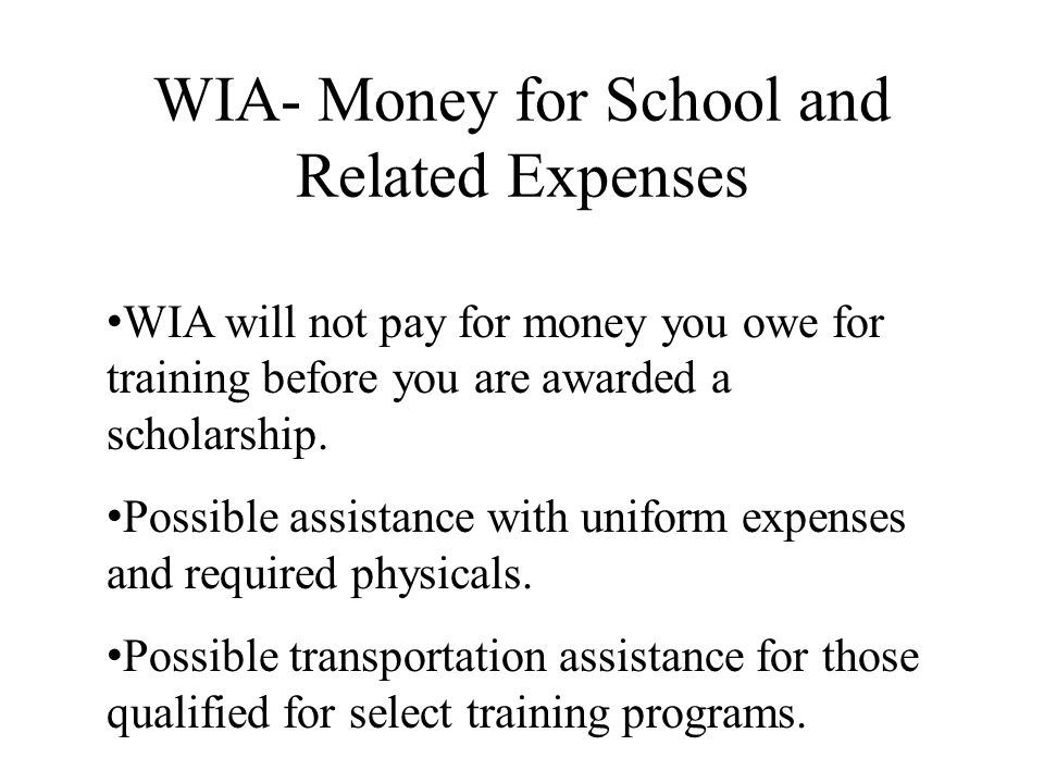 WIA- Money for School and Related Expenses WIA will not pay for money you owe for training before you are awarded a scholarship. Possible assistance w