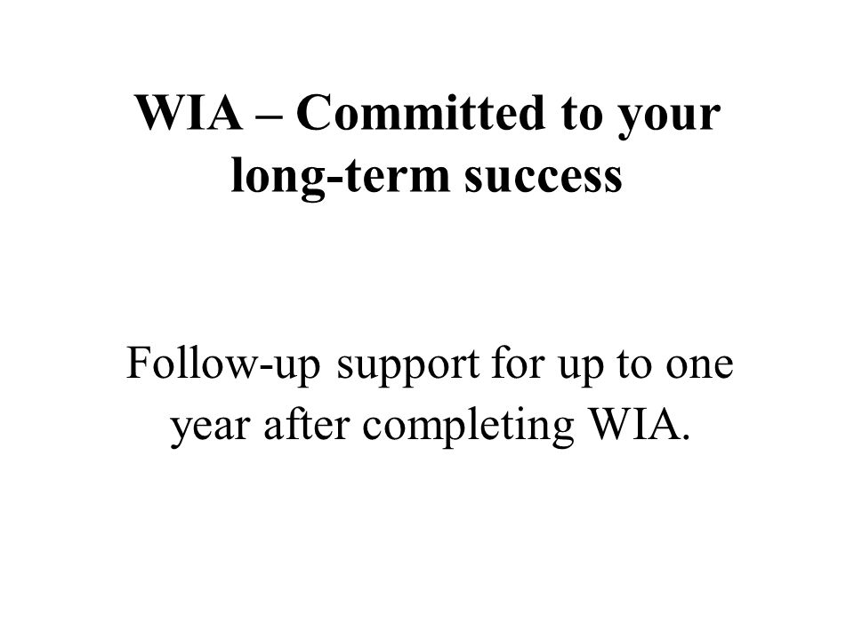WIA – Committed to your long-term success Follow-up support for up to one year after completing WIA.