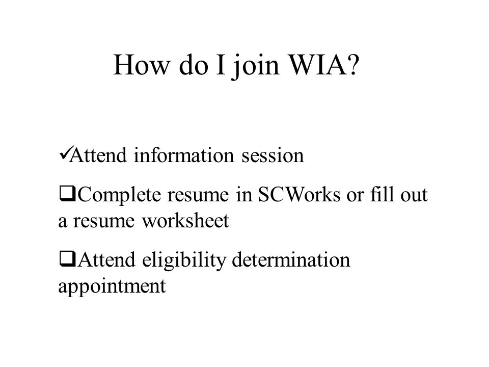 How do I join WIA? Attend information session  Complete resume in SCWorks or fill out a resume worksheet  Attend eligibility determination appointme