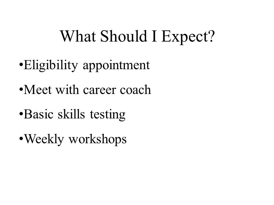 What Should I Expect? Eligibility appointment Meet with career coach Basic skills testing Weekly workshops