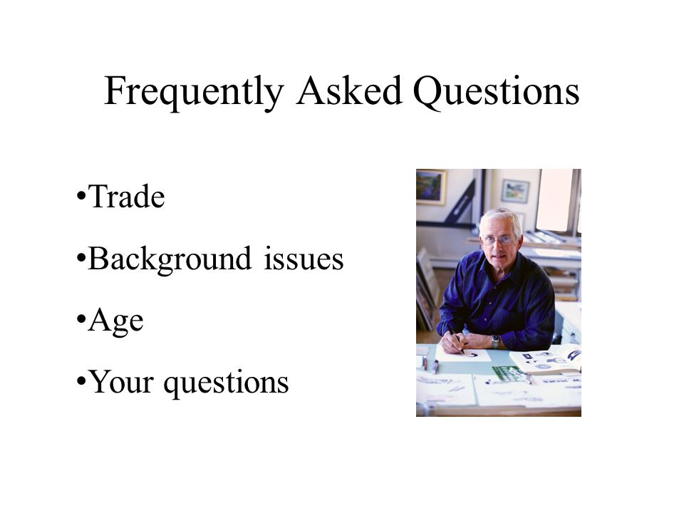 Frequently Asked Questions Trade Background issues Age Your questions