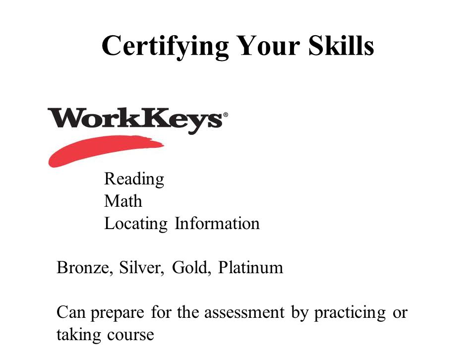 Certifying Your Skills Reading Math Locating Information Bronze, Silver, Gold, Platinum Can prepare for the assessment by practicing or taking course