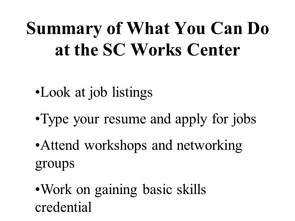 Summary of What You Can Do at the SC Works Center Look at job listings Type your resume and apply for jobs Attend workshops and networking groups Work on gaining basic skills credential