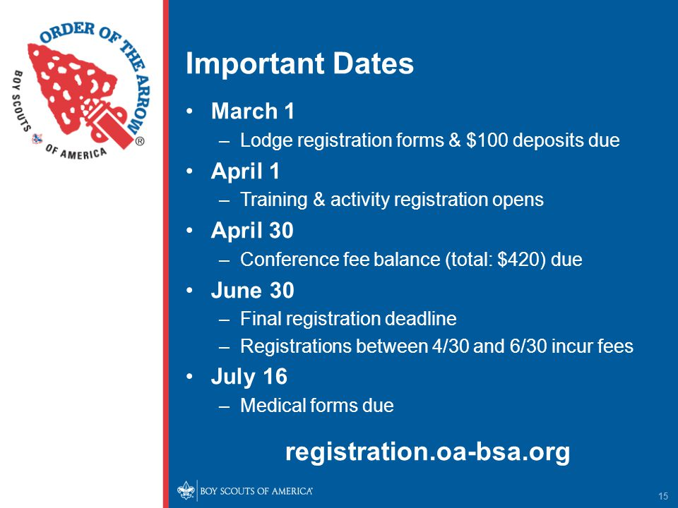 Important Dates March 1 –Lodge registration forms & $100 deposits due April 1 –Training & activity registration opens April 30 –Conference fee balance (total: $420) due June 30 –Final registration deadline –Registrations between 4/30 and 6/30 incur fees July 16 –Medical forms due registration.oa-bsa.org 15