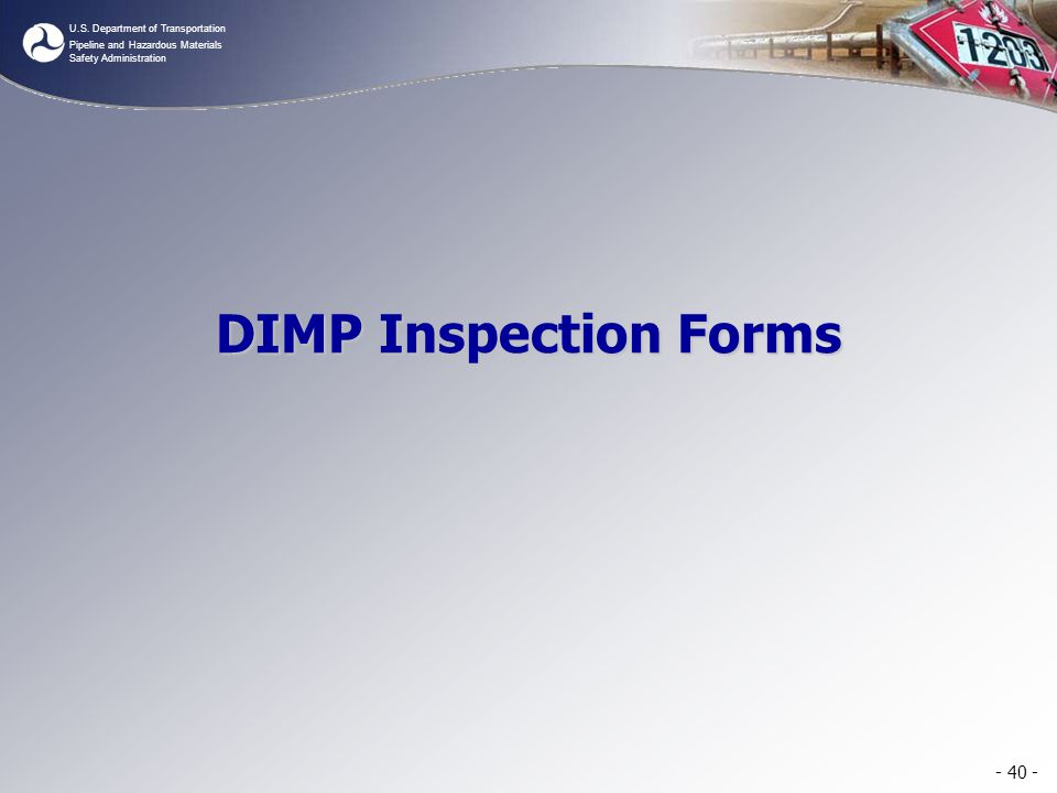 U.S. Department of Transportation Pipeline and Hazardous Materials Safety Administration DIMP Inspection Forms - 40 -
