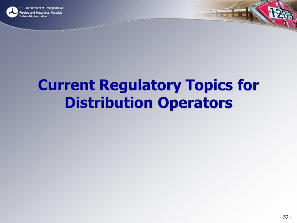 U.S. Department of Transportation Pipeline and Hazardous Materials Safety Administration Current Regulatory Topics for Distribution Operators - 52 -