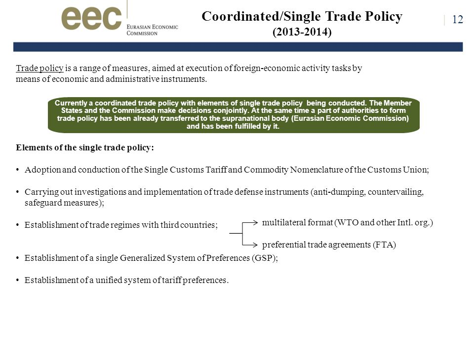 Coordinated/Single Trade Policy (2013-2014) Elements of the single trade policy: Adoption and conduction of the Single Customs Tariff and Commodity Nomenclature of the Customs Union; Carrying out investigations and implementation of trade defense instruments (anti-dumping, countervailing, safeguard measures); Establishment of trade regimes with third countries; Establishment of a single Generalized System of Preferences (GSP); Establishment of a unified system of tariff preferences.