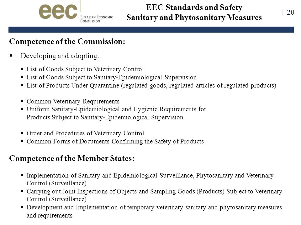 | 20 Competence of the Commission:  Developing and adopting:  List of Goods Subject to Veterinary Control  List of Goods Subject to Sanitary-Epidemiological Supervision  List of Products Under Quarantine (regulated goods, regulated articles of regulated products)  Common Veterinary Requirements  Uniform Sanitary-Epidemiological and Hygienic Requirements for Products Subject to Sanitary-Epidemiological Supervision  Order and Procedures of Veterinary Control  Common Forms of Documents Confirming the Safety of Products Competence of the Member States:  Implementation of Sanitary and Epidemiological Surveillance, Phytosanitary and Veterinary Control (Surveillance)  Carrying out Joint Inspections of Objects and Sampling Goods (Products) Subject to Veterinary Control (Surveillance)  Development and Implementation of temporary veterinary sanitary and phytosanitary measures and requirements | 20 EEC Standards and Safety Sanitary and Phytosanitary Measures