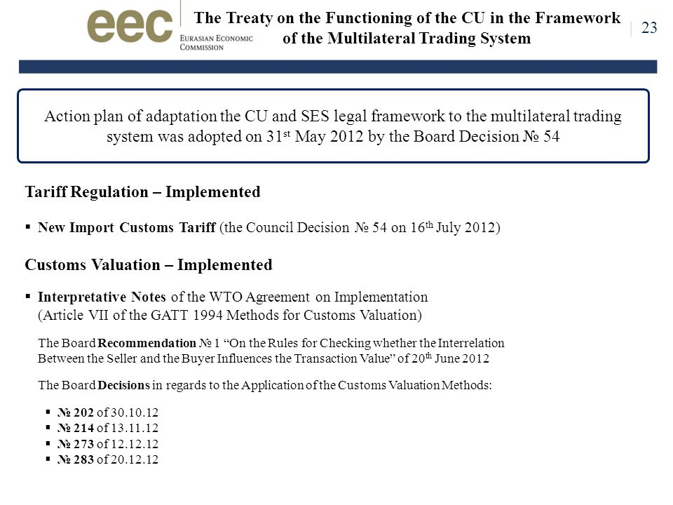 The Treaty on the Functioning of the CU in the Framework of the Multilateral Trading System Action plan of adaptation the CU and SES legal framework to the multilateral trading system was adopted on 31 st May 2012 by the Board Decision № 54 | 23 Tariff Regulation – Implemented  New Import Customs Tariff (the Council Decision № 54 on 16 th July 2012) Customs Valuation – Implemented  Interpretative Notes of the WTO Agreement on Implementation (Article VII of the GATT 1994 Methods for Customs Valuation) The Board Recommendation № 1 On the Rules for Checking whether the Interrelation Between the Seller and the Buyer Influences the Transaction Value of 20 th June 2012 The Board Decisions in regards to the Application of the Customs Valuation Methods:  № 202 of 30.10.12  № 214 of 13.11.12  № 273 of 12.12.12  № 283 of 20.12.12