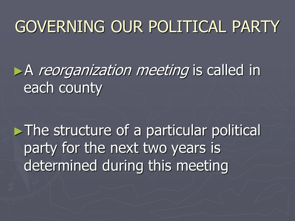 GOVERNING OUR POLITICAL PARTY ► A reorganization meeting is called in each county ► The structure of a particular political party for the next two years is determined during this meeting