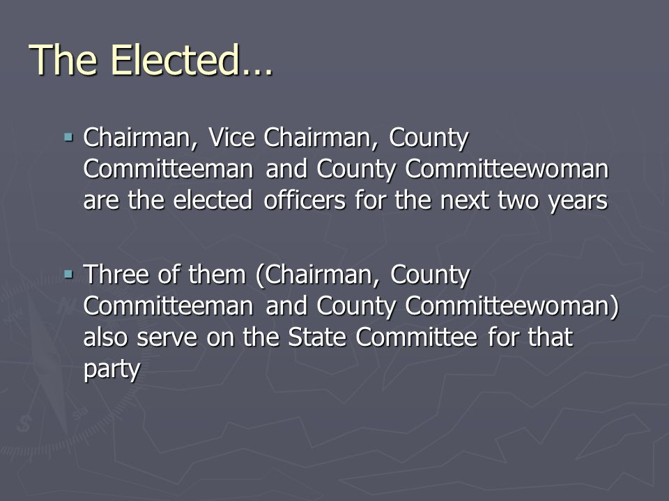 The Elected…  Chairman, Vice Chairman, County Committeeman and County Committeewoman are the elected officers for the next two years  Three of them (Chairman, County Committeeman and County Committeewoman) also serve on the State Committee for that party