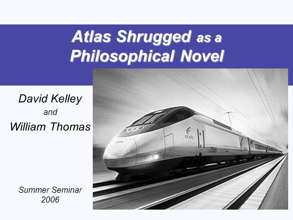 Atlas Shrugged as a Philosophical Novel David Kelley and William Thomas Summer Seminar 2006