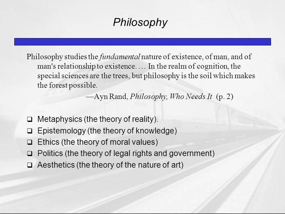 Philosophy Philosophy studies the fundamental nature of existence, of man, and of man s relationship to existence.