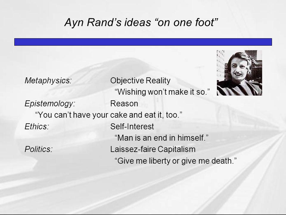 Ayn Rand's ideas on one foot Metaphysics:Objective Reality Wishing won't make it so. Epistemology:Reason You can't have your cake and eat it, too. Ethics:Self-Interest Man is an end in himself. Politics:Laissez-faire Capitalism Give me liberty or give me death.