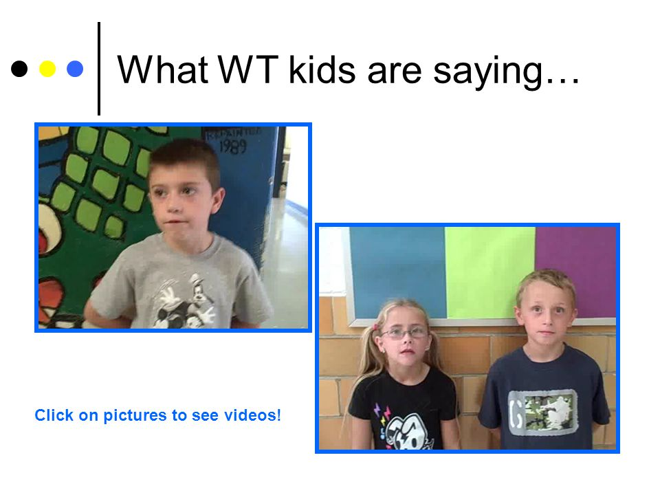 What WT kids are saying… Click on pictures to see videos!