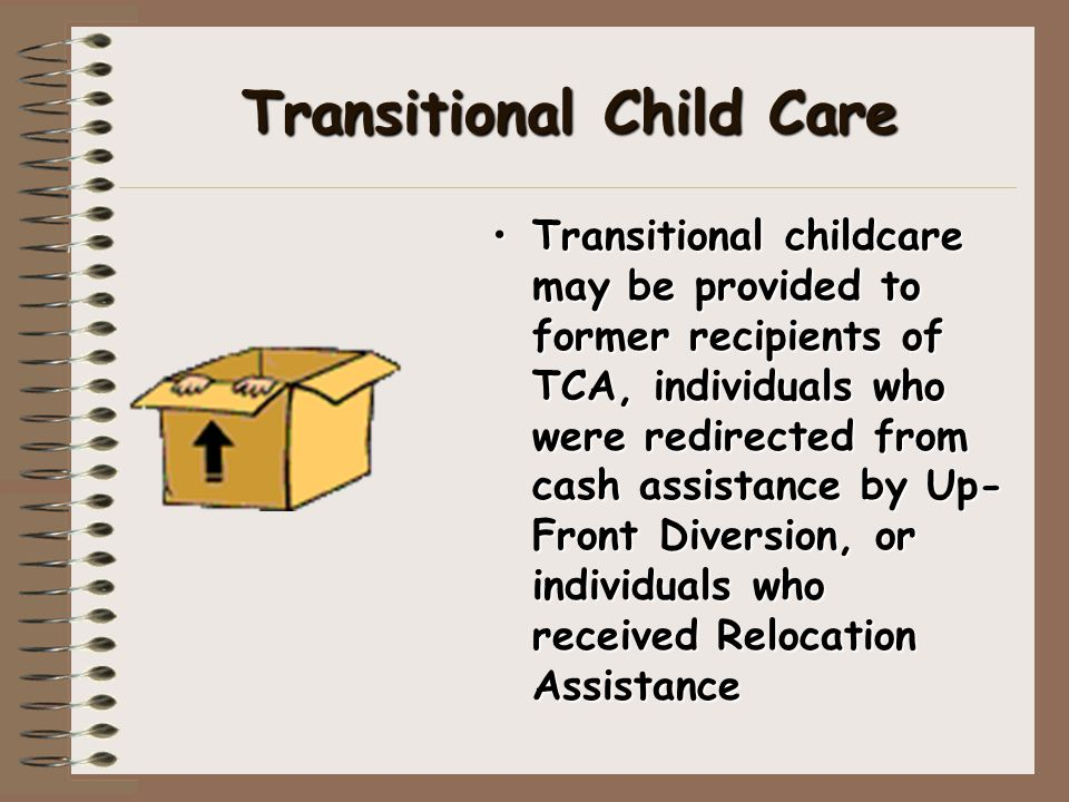 Transitional Child Care Transitional childcare may be provided to former recipients of TCA, individuals who were redirected from cash assistance by Up- Front Diversion, or individuals who received Relocation Assistance