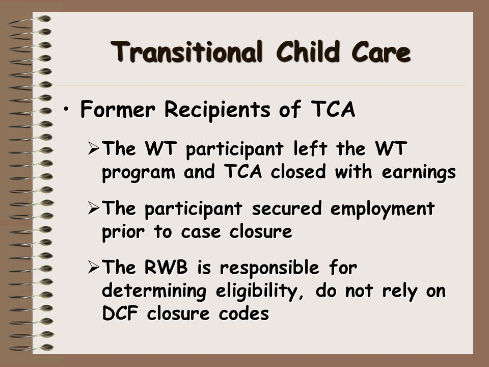 Transitional Child Care Former Recipients of TCAFormer Recipients of TCA  The WT participant left the WT program and TCA closed with earnings  The p