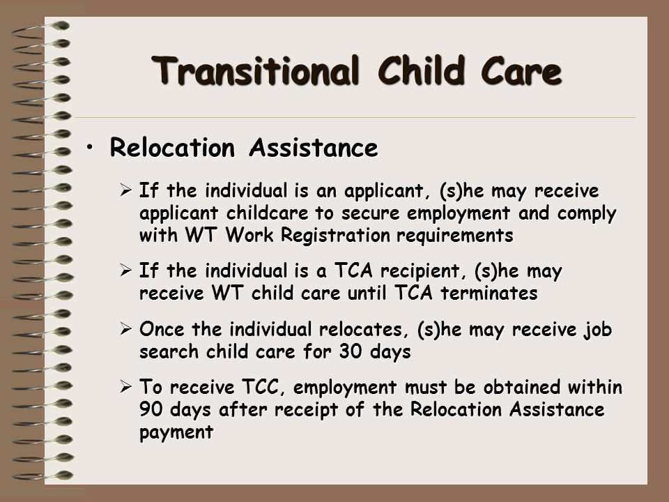 Transitional Child Care Relocation AssistanceRelocation Assistance  If the individual is an applicant, (s)he may receive applicant childcare to secure employment and comply with WT Work Registration requirements  If the individual is a TCA recipient, (s)he may receive WT child care until TCA terminates  Once the individual relocates, (s)he may receive job search child care for 30 days  To receive TCC, employment must be obtained within 90 days after receipt of the Relocation Assistance payment
