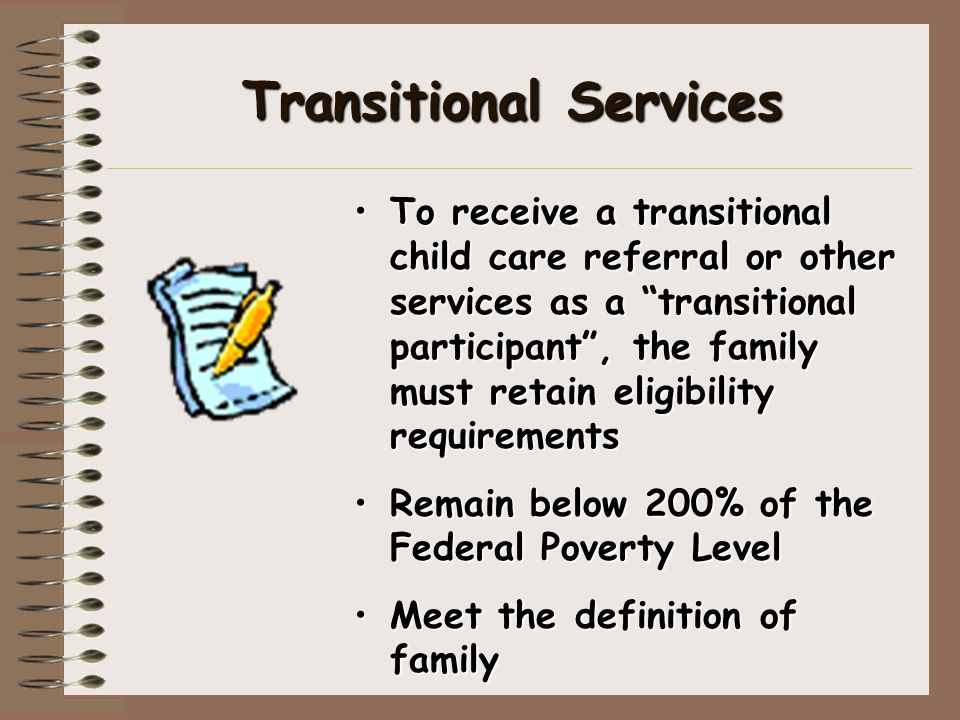 Transitional Services To receive a transitional child care referral or other services as a transitional participant , the family must retain eligibility requirements Remain below 200% of the Federal Poverty Level Meet the definition of family