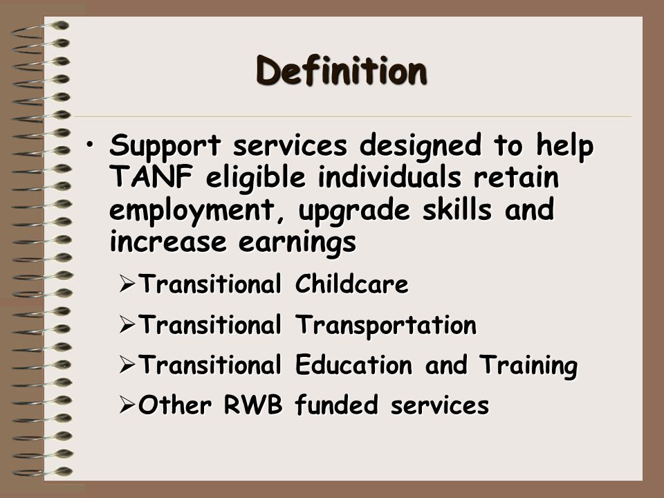 Definition Support services designed to help TANF eligible individuals retain employment, upgrade skills and increase earningsSupport services designed to help TANF eligible individuals retain employment, upgrade skills and increase earnings  Transitional Childcare  Transitional Transportation  Transitional Education and Training  Other RWB funded services