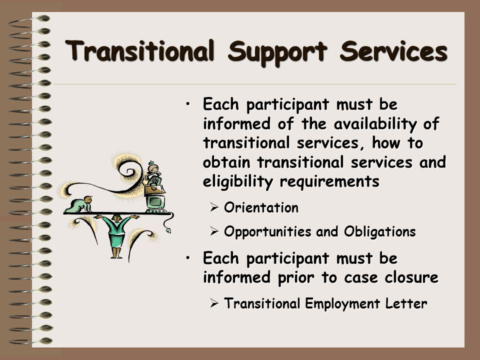 Transitional Support Services Each participant must be informed of the availability of transitional services, how to obtain transitional services and