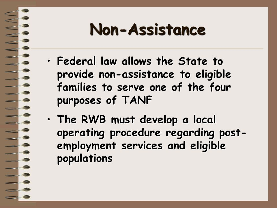 Non-Assistance Federal law allows the State to provide non-assistance to eligible families to serve one of the four purposes of TANF The RWB must deve
