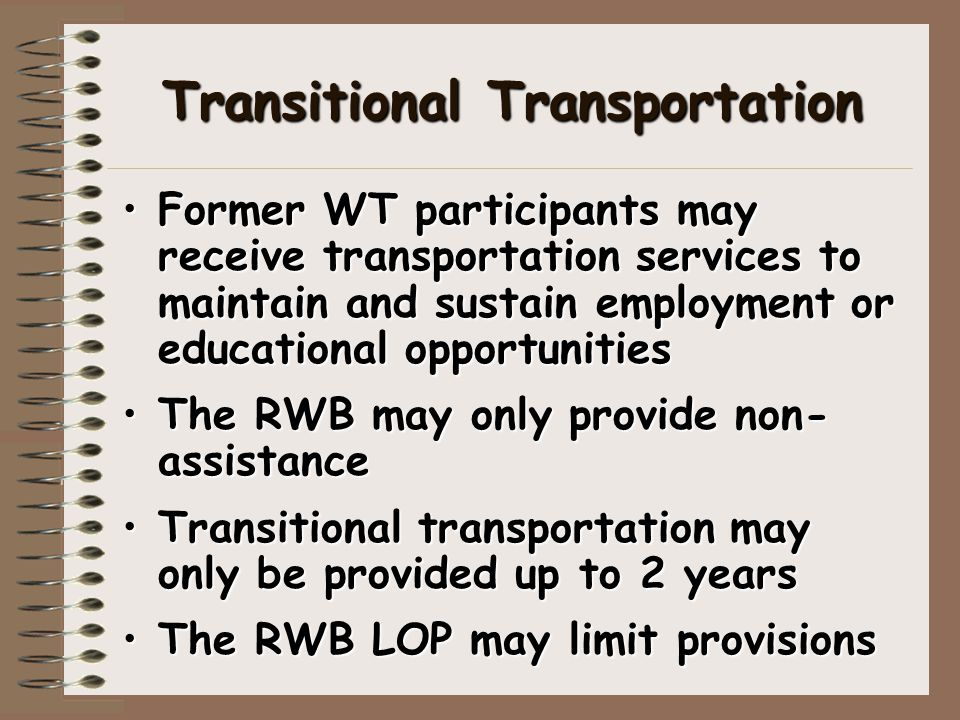 Transitional Transportation Former WT participants may receive transportation services to maintain and sustain employment or educational opportunitiesFormer WT participants may receive transportation services to maintain and sustain employment or educational opportunities The RWB may only provide non- assistanceThe RWB may only provide non- assistance Transitional transportation may only be provided up to 2 yearsTransitional transportation may only be provided up to 2 years The RWB LOP may limit provisionsThe RWB LOP may limit provisions