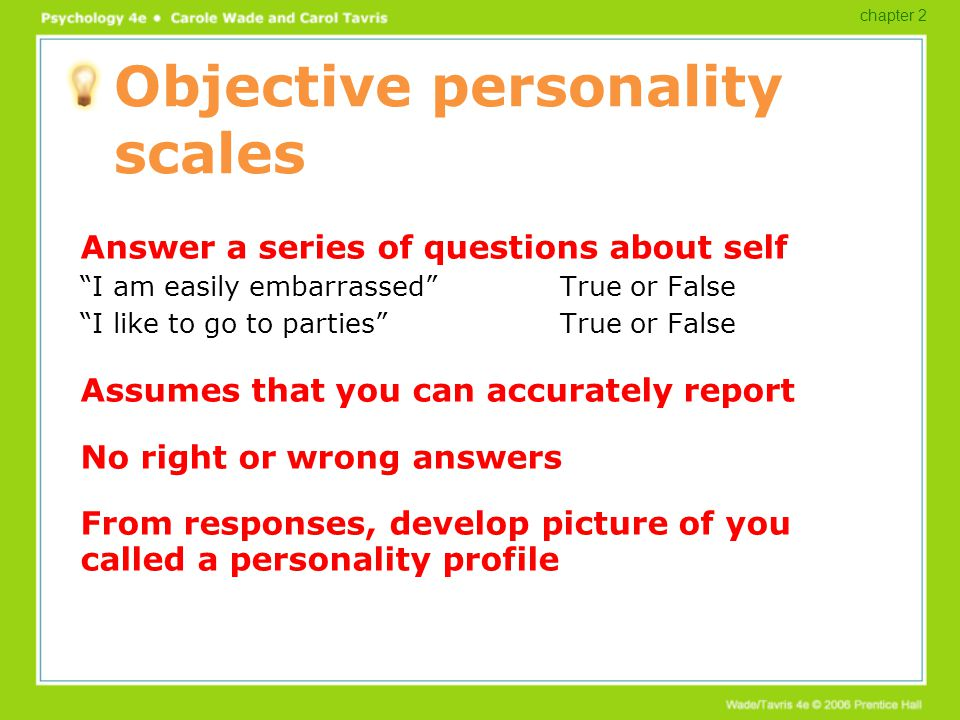 "Objective personality scales Answer a series of questions about self ""I am easily embarrassed""True or False ""I like to go to parties""True or False Ass"