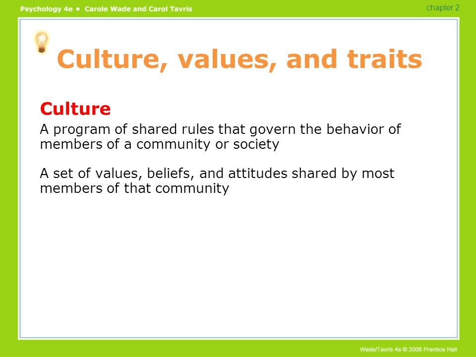 Culture, values, and traits Culture A program of shared rules that govern the behavior of members of a community or society A set of values, beliefs,