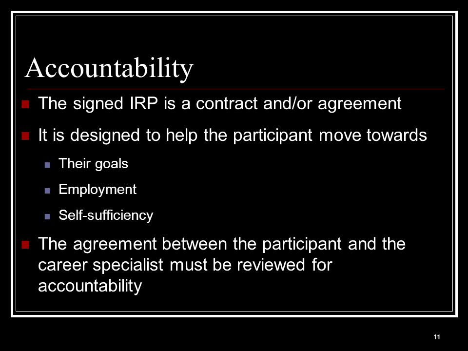 11 Accountability The signed IRP is a contract and/or agreement It is designed to help the participant move towards Their goals Employment Self-sufficiency The agreement between the participant and the career specialist must be reviewed for accountability
