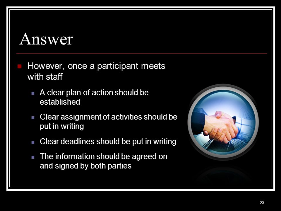 23 Answer However, once a participant meets with staff A clear plan of action should be established Clear assignment of activities should be put in writing Clear deadlines should be put in writing The information should be agreed on and signed by both parties