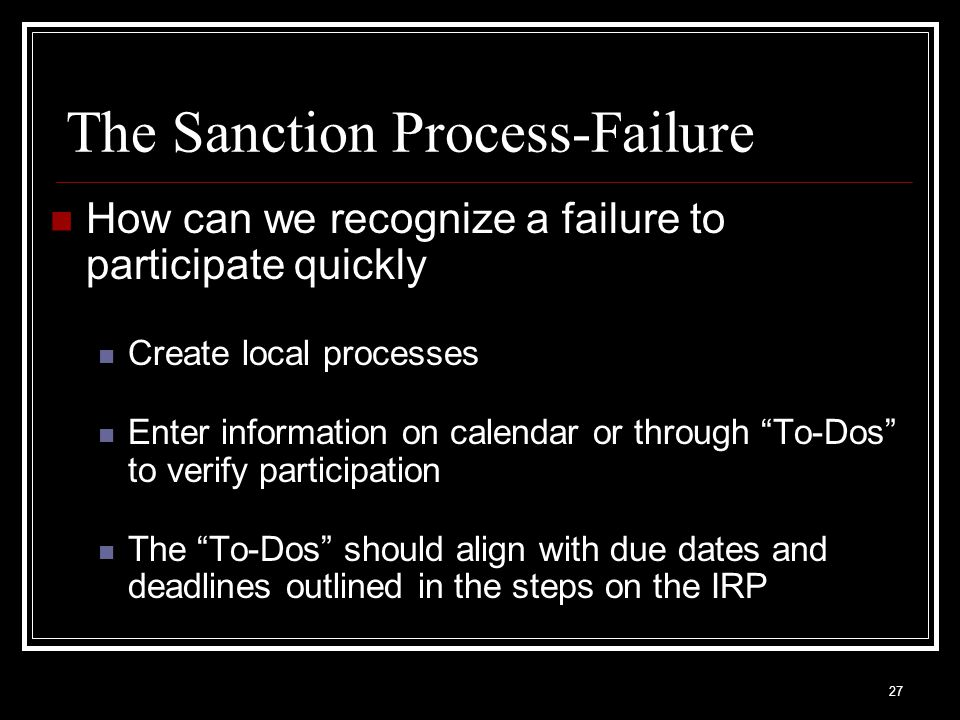 27 The Sanction Process-Failure How can we recognize a failure to participate quickly Create local processes Enter information on calendar or through To-Dos to verify participation The To-Dos should align with due dates and deadlines outlined in the steps on the IRP
