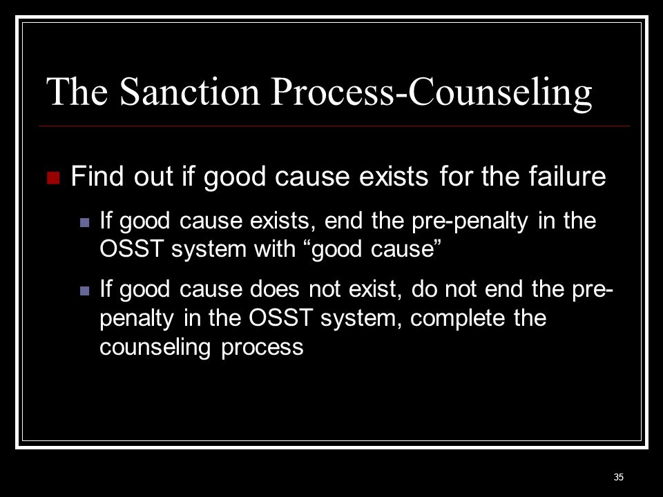 35 Find out if good cause exists for the failure If good cause exists, end the pre-penalty in the OSST system with good cause If good cause does not exist, do not end the pre- penalty in the OSST system, complete the counseling process The Sanction Process-Counseling