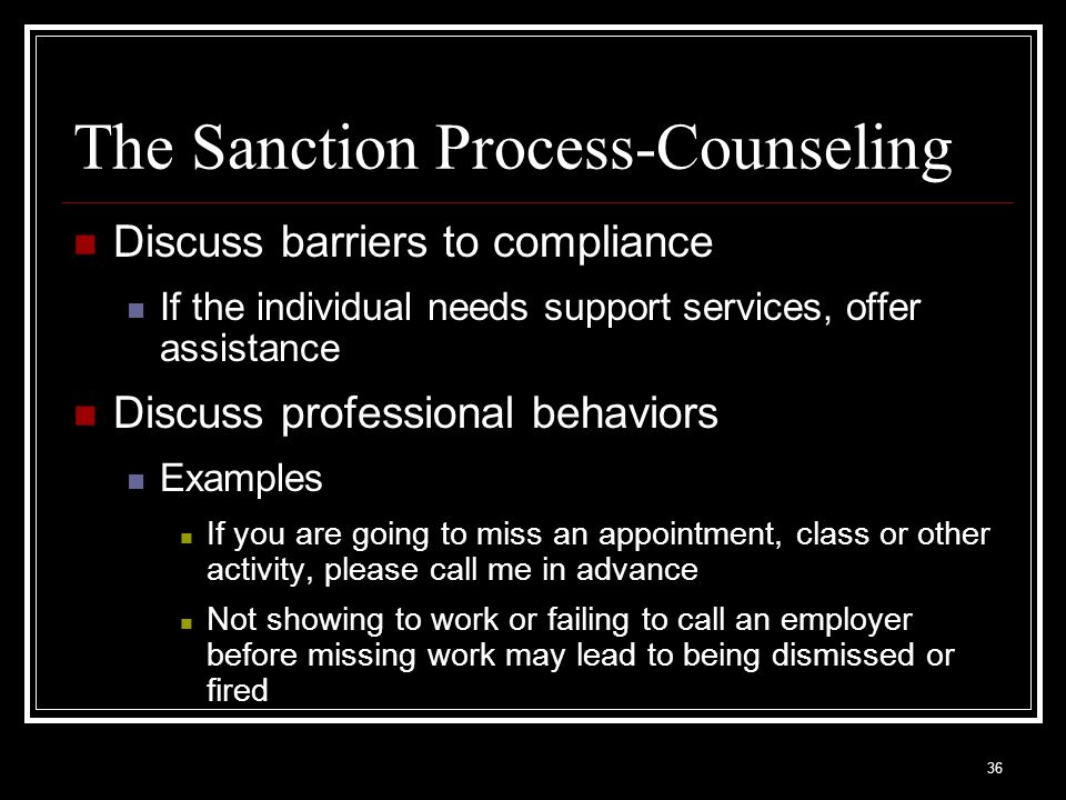 36 Discuss barriers to compliance If the individual needs support services, offer assistance Discuss professional behaviors Examples If you are going to miss an appointment, class or other activity, please call me in advance Not showing to work or failing to call an employer before missing work may lead to being dismissed or fired The Sanction Process-Counseling
