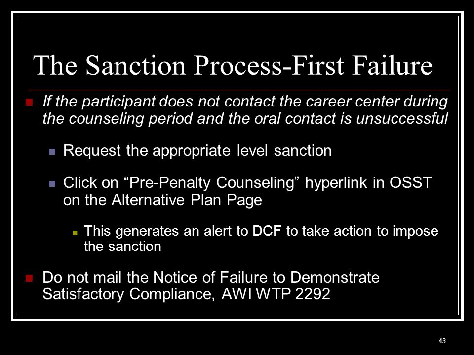 43 The Sanction Process-First Failure If the participant does not contact the career center during the counseling period and the oral contact is unsuccessful Request the appropriate level sanction Click on Pre-Penalty Counseling hyperlink in OSST on the Alternative Plan Page This generates an alert to DCF to take action to impose the sanction Do not mail the Notice of Failure to Demonstrate Satisfactory Compliance, AWI WTP 2292