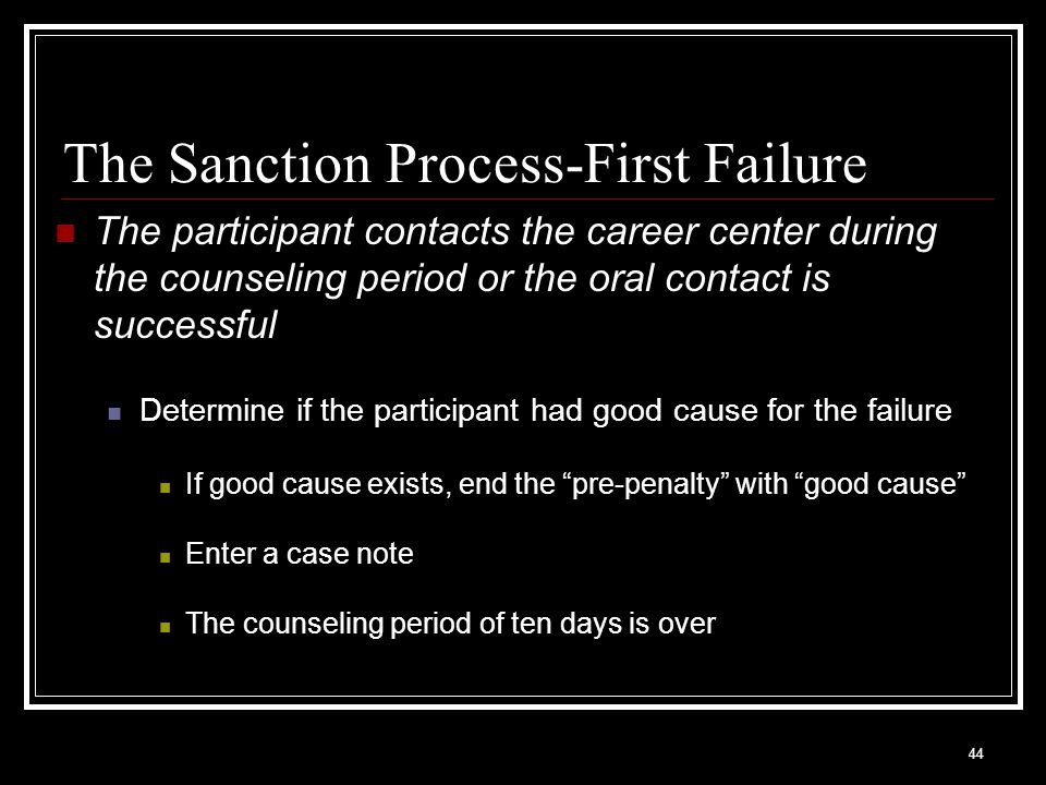 44 The Sanction Process-First Failure The participant contacts the career center during the counseling period or the oral contact is successful Determine if the participant had good cause for the failure If good cause exists, end the pre-penalty with good cause Enter a case note The counseling period of ten days is over