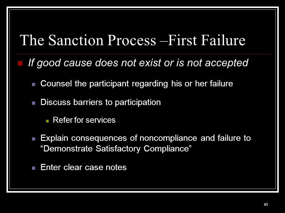 45 The Sanction Process –First Failure If good cause does not exist or is not accepted Counsel the participant regarding his or her failure Discuss barriers to participation Refer for services Explain consequences of noncompliance and failure to Demonstrate Satisfactory Compliance Enter clear case notes