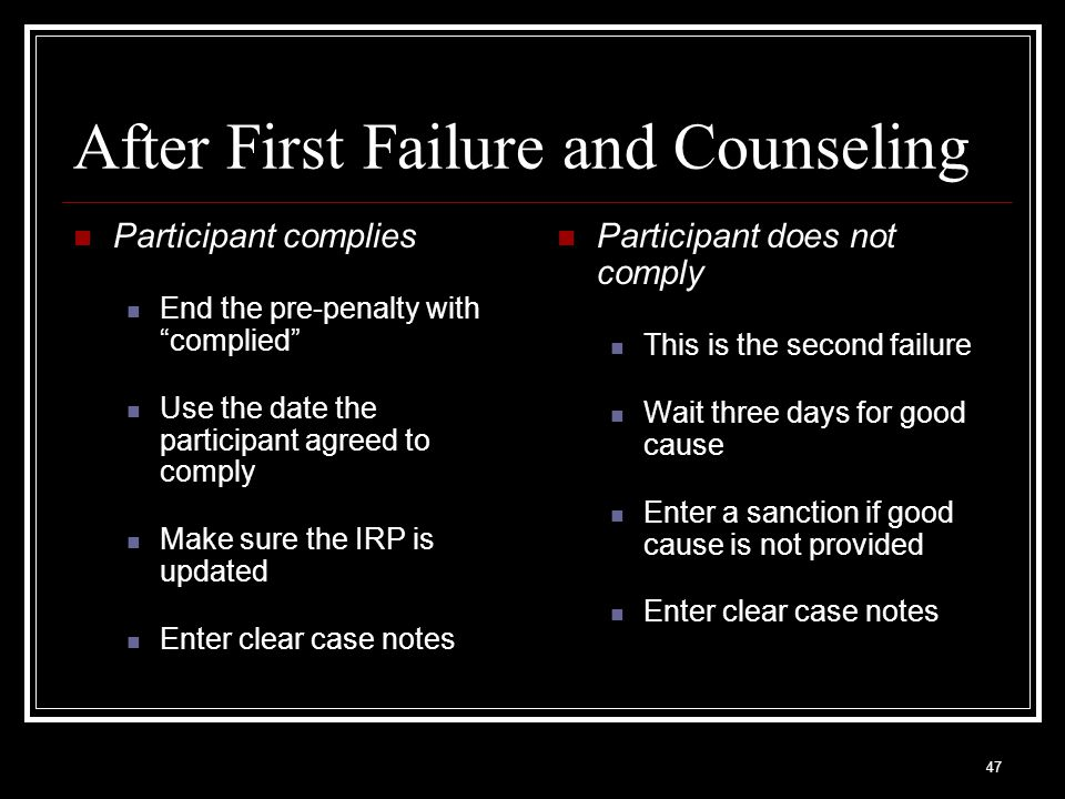 47 After First Failure and Counseling Participant complies End the pre-penalty with complied Use the date the participant agreed to comply Make sure the IRP is updated Enter clear case notes Participant does not comply This is the second failure Wait three days for good cause Enter a sanction if good cause is not provided Enter clear case notes