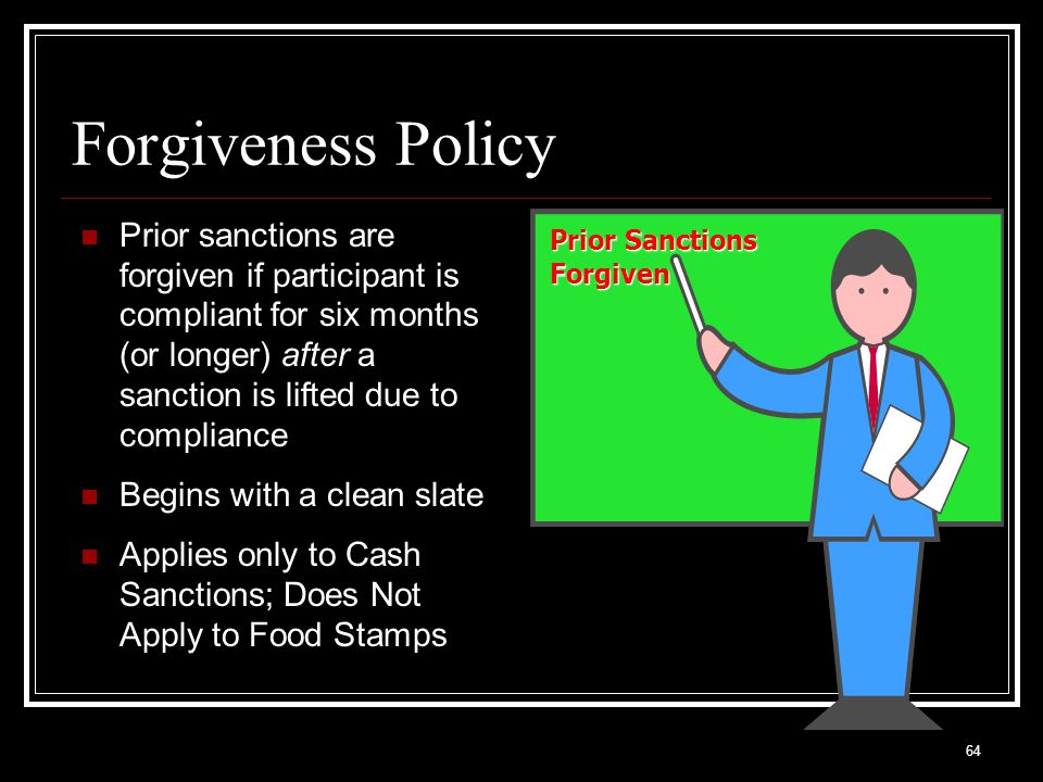 64 Forgiveness Policy Prior sanctions are forgiven if participant is compliant for six months (or longer) after a sanction is lifted due to compliance Begins with a clean slate Applies only to Cash Sanctions; Does Not Apply to Food Stamps Prior Sanctions Forgiven