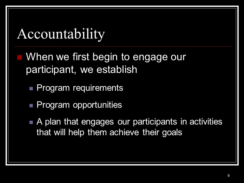 9 Accountability When we first begin to engage our participant, we establish Program requirements Program opportunities A plan that engages our participants in activities that will help them achieve their goals